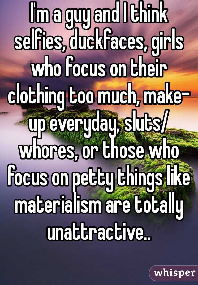 I'm a guy and I think selfies, duckfaces, girls who focus on their clothing too much, make-up everyday, sluts/whores, or those who focus on petty things like materialism are totally unattractive..