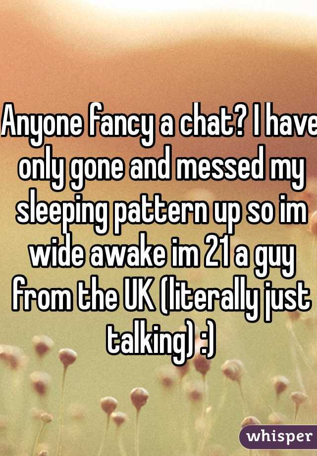 Anyone fancy a chat? I have only gone and messed my sleeping pattern up so im wide awake im 21 a guy from the UK (literally just talking) :)