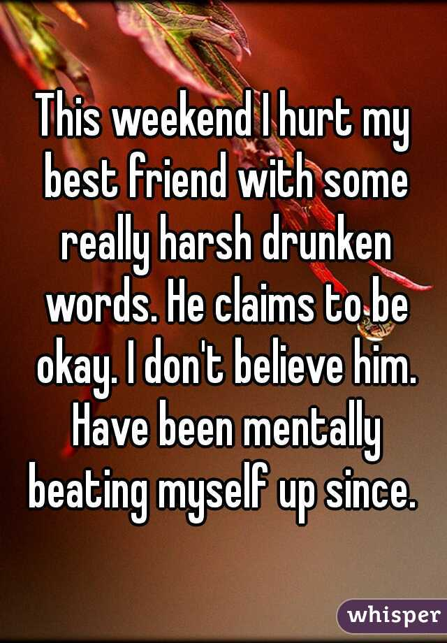 This weekend I hurt my best friend with some really harsh drunken words. He claims to be okay. I don't believe him. Have been mentally beating myself up since.