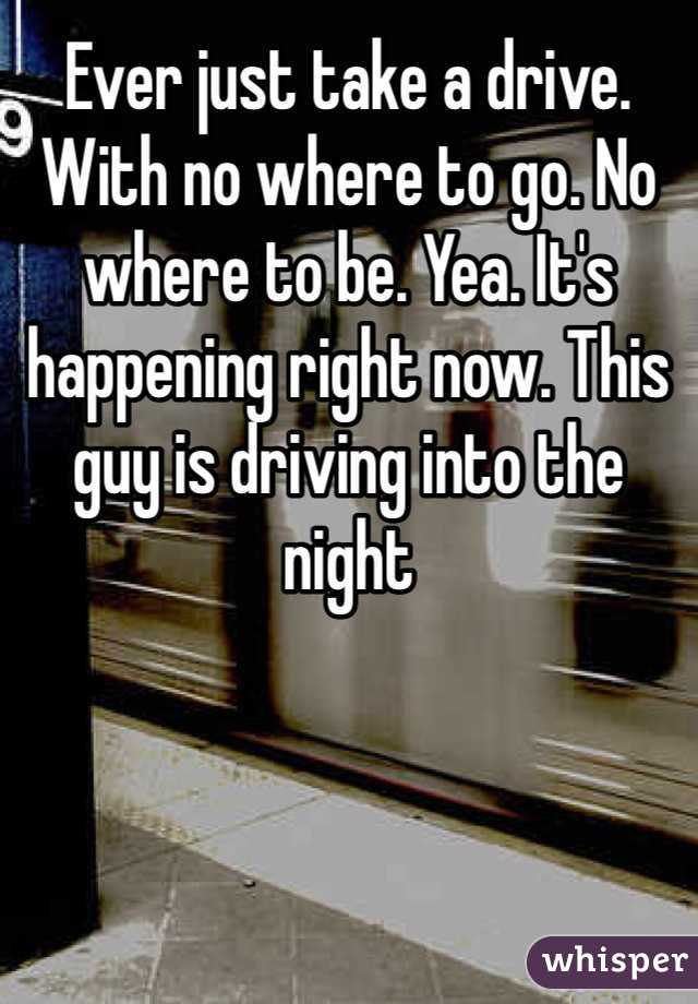 Ever just take a drive. With no where to go. No where to be. Yea. It's happening right now. This guy is driving into the night