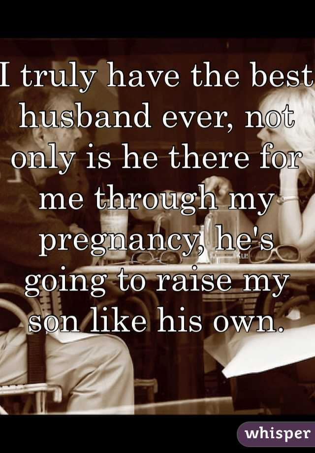 I truly have the best husband ever, not only is he there for me through my pregnancy, he's going to raise my son like his own.