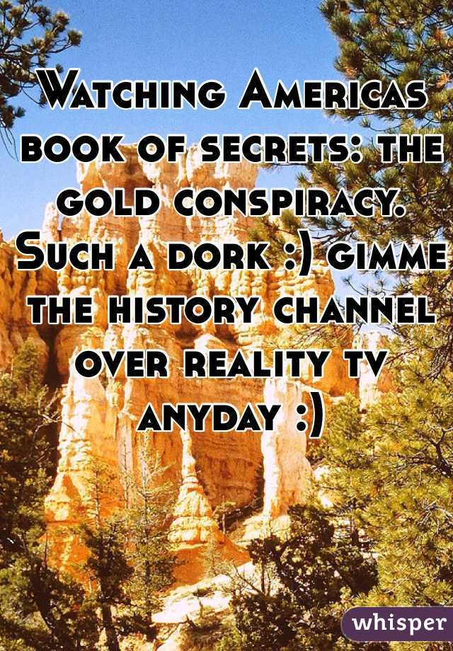 Watching Americas book of secrets: the gold conspiracy. Such a dork :) gimme the history channel over reality tv anyday :)