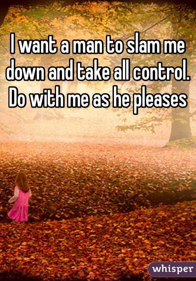 I want a man to slam me down and take all control. Do with me as he pleases
