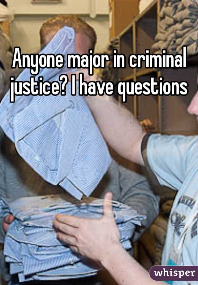 Anyone major in criminal justice? I have questions
