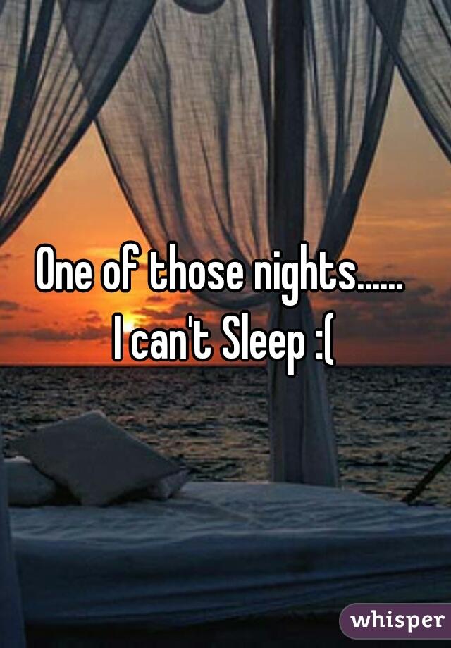 One of those nights......  I can't Sleep :(