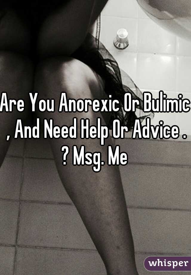 Are You Anorexic Or Bulimic , And Need Help Or Advice . ? Msg. Me