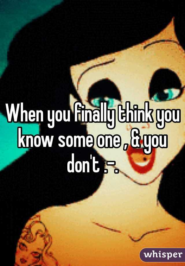 When you finally think you know some one , & you don't .-.