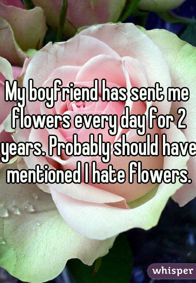 My boyfriend has sent me flowers every day for 2 years. Probably should have mentioned I hate flowers.