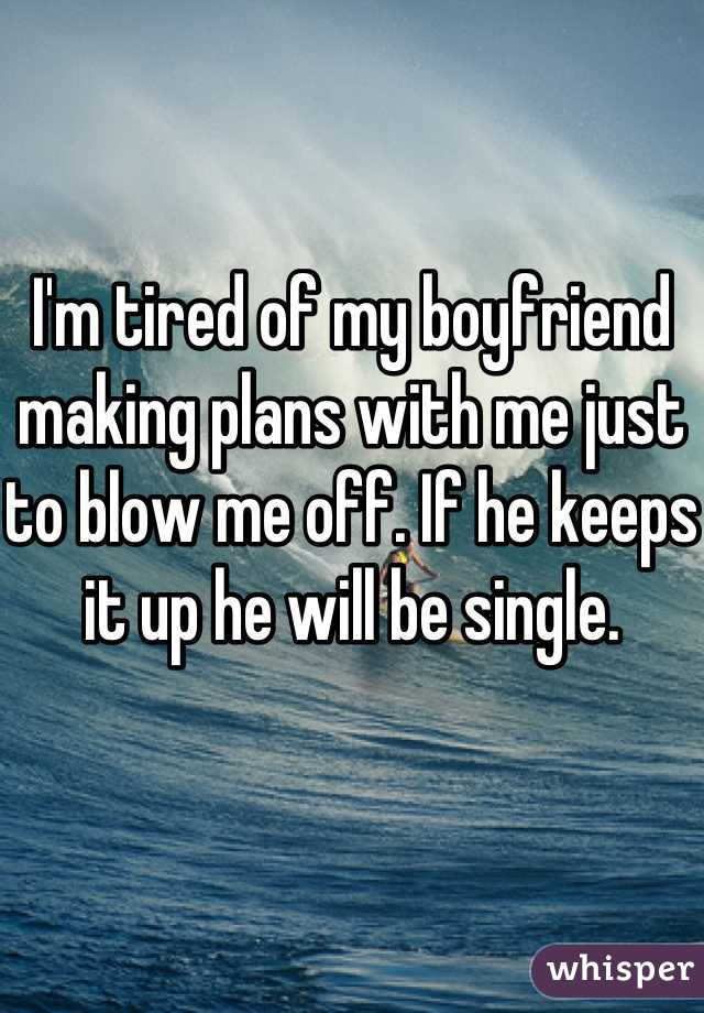 I'm tired of my boyfriend making plans with me just to blow me off. If he keeps it up he will be single.
