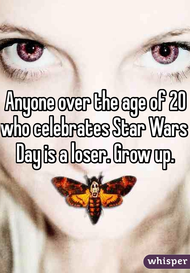 Anyone over the age of 20 who celebrates Star Wars Day is a loser. Grow up.