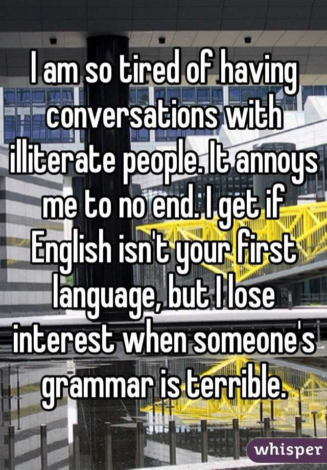 I am so tired of having conversations with illiterate people. It annoys me to no end. I get if English isn't your first language, but I lose interest when someone's grammar is terrible.