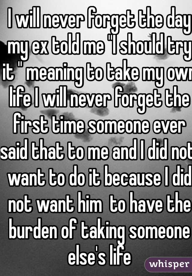 """I will never forget the day my ex told me """"I should try it """" meaning to take my own life I will never forget the first time someone ever said that to me and I did not want to do it because I did not want him  to have the burden of taking someone else's life"""