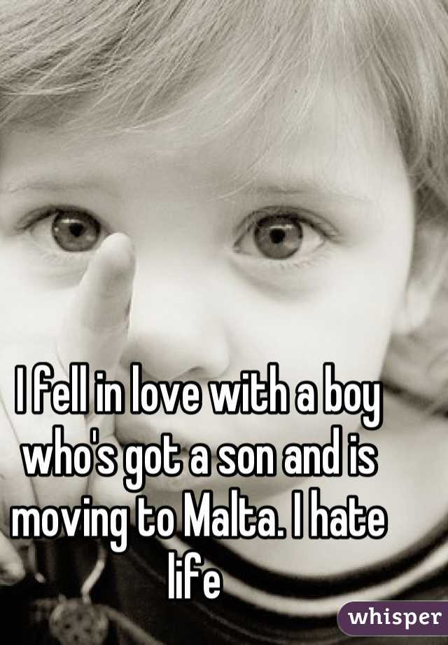 I fell in love with a boy who's got a son and is moving to Malta. I hate life