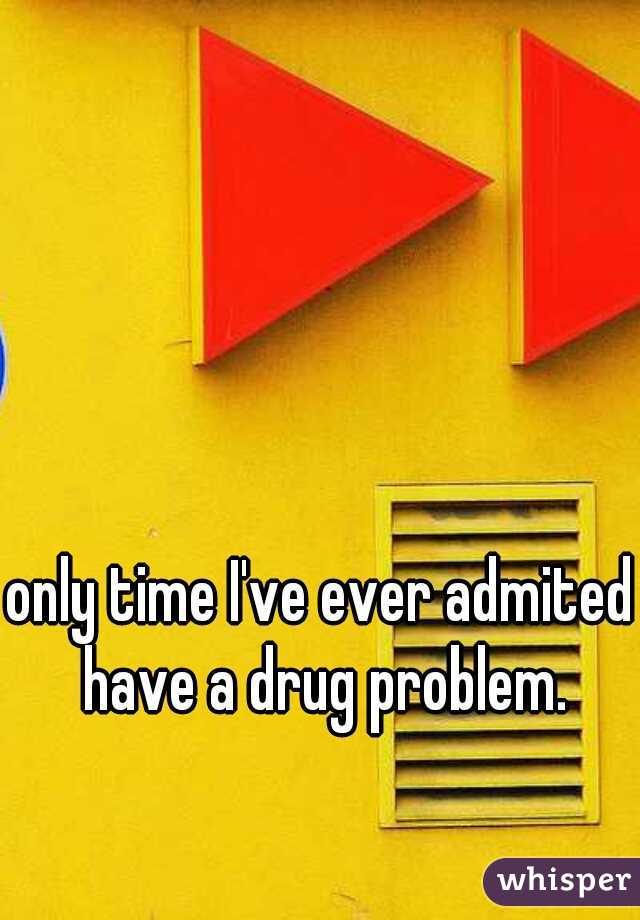 only time I've ever admited I have a drug problem.