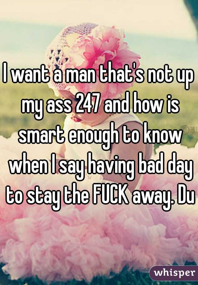I want a man that's not up my ass 247 and how is smart enough to know when I say having bad day to stay the FUCK away. Duh