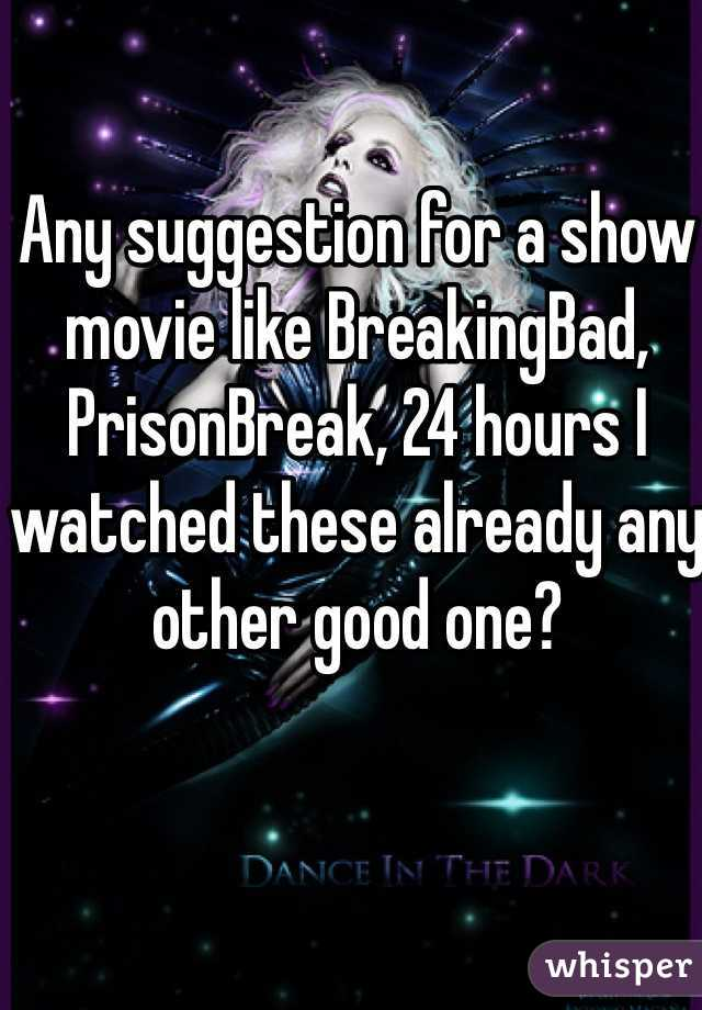 Any suggestion for a show movie like BreakingBad, PrisonBreak, 24 hours I watched these already any other good one?