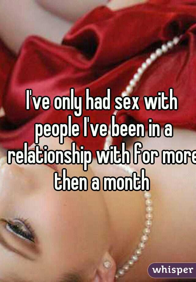 I've only had sex with people I've been in a relationship with for more then a month