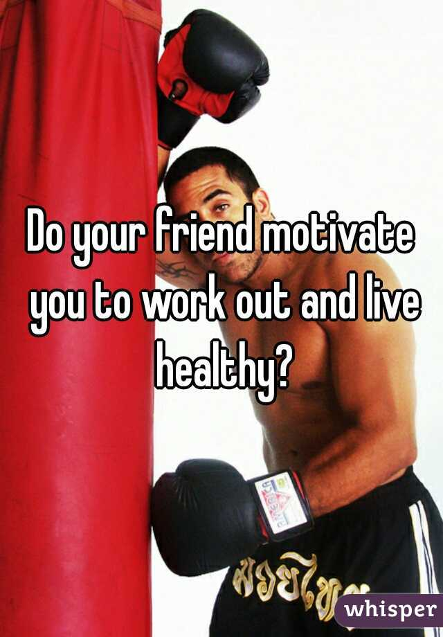 Do your friend motivate you to work out and live healthy?