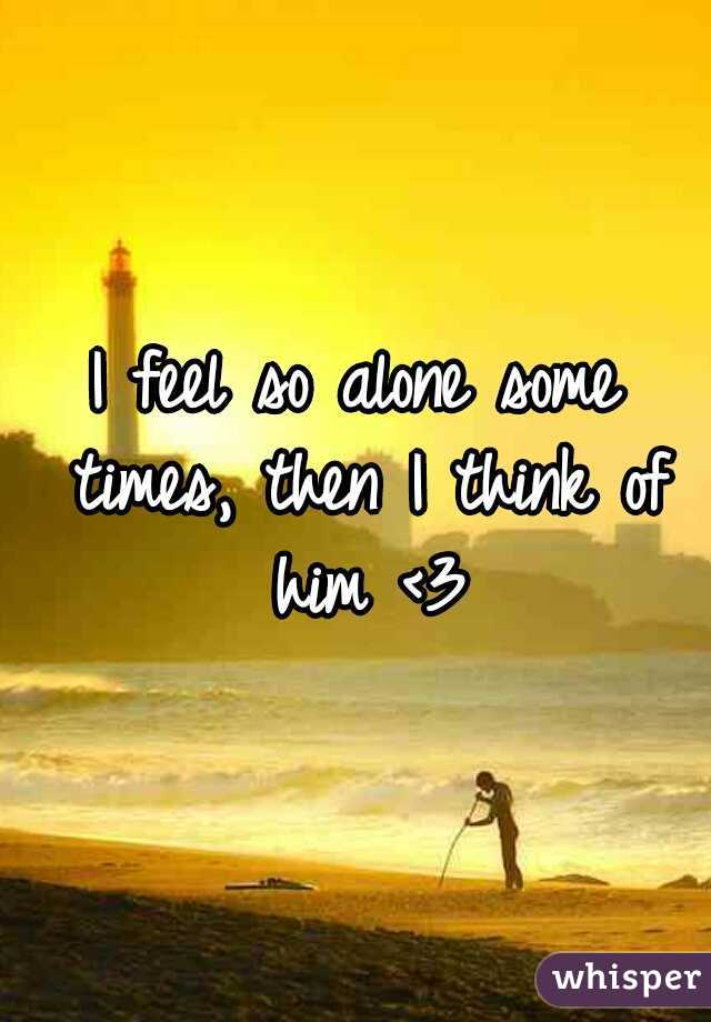 I feel so alone some times, then I think of him <3