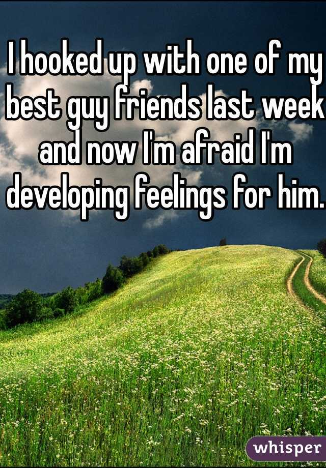 I hooked up with one of my best guy friends last week and now I'm afraid I'm developing feelings for him.