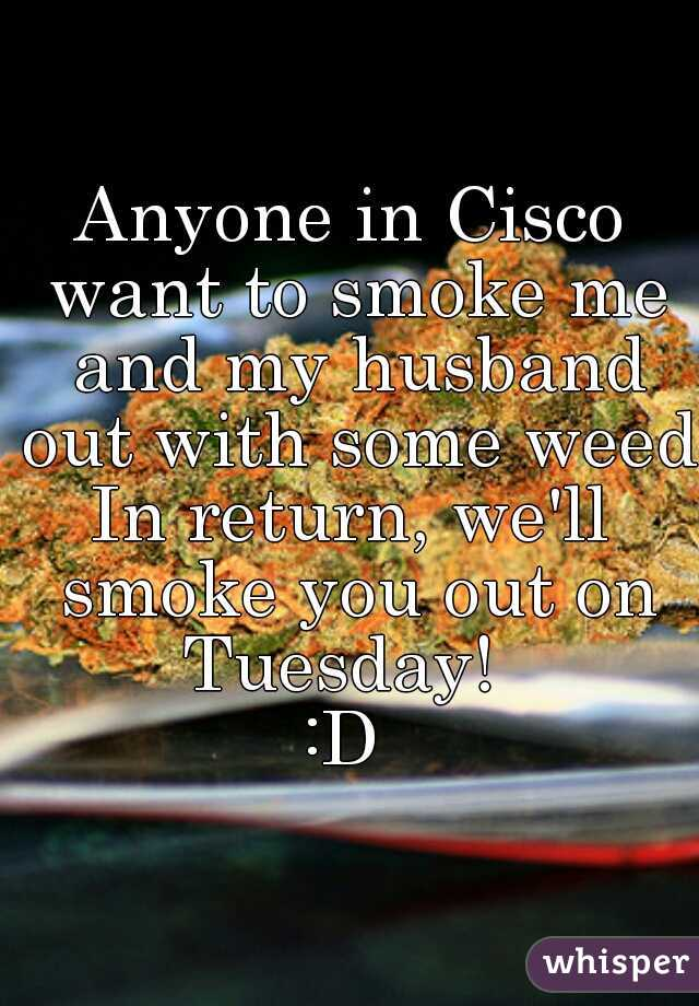 Anyone in Cisco want to smoke me and my husband out with some weed? In return, we'll smoke you out on Tuesday!   :D