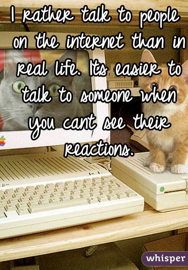 I rather talk to people on the internet than in real life. Its easier to talk to someone when you cant see their reactions.