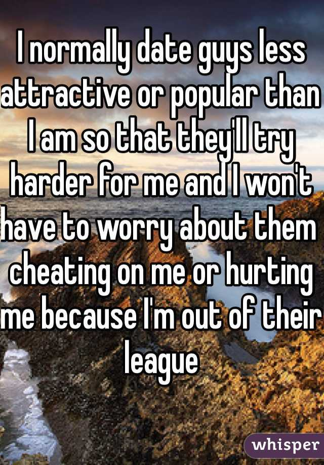 I normally date guys less attractive or popular than I am so that they'll try harder for me and I won't have to worry about them cheating on me or hurting me because I'm out of their league