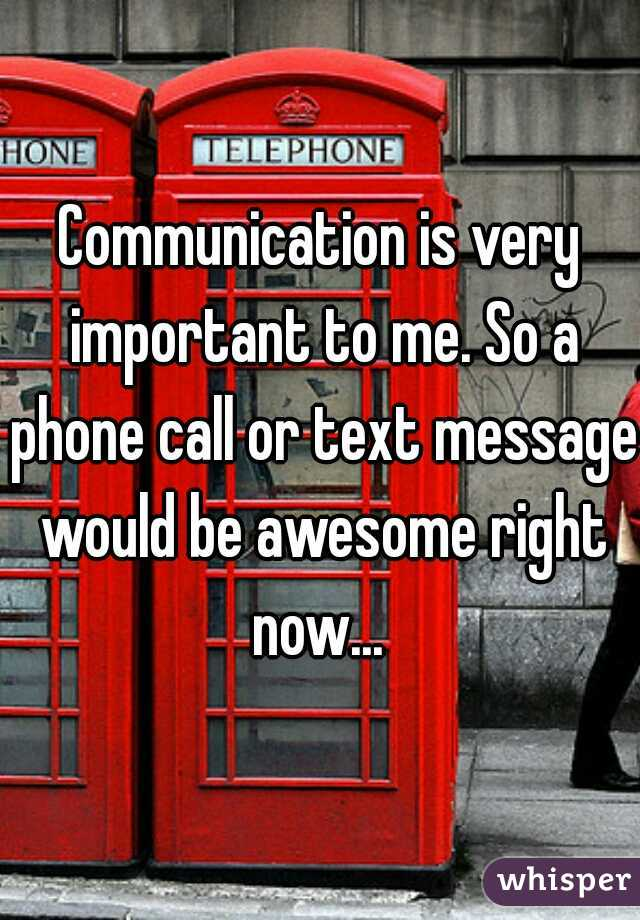 Communication is very important to me. So a phone call or text message would be awesome right now...