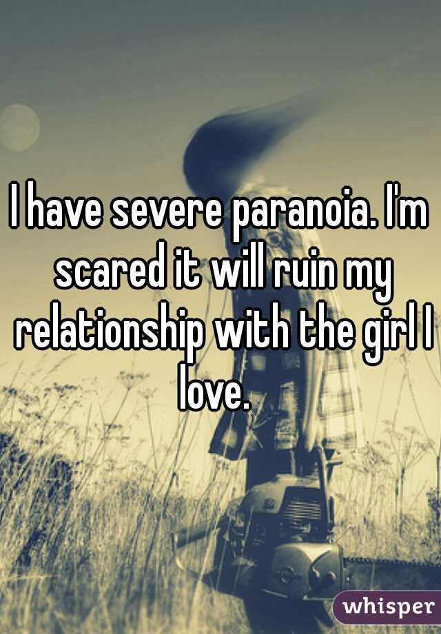 I have severe paranoia. I'm scared it will ruin my relationship with the girl I love.