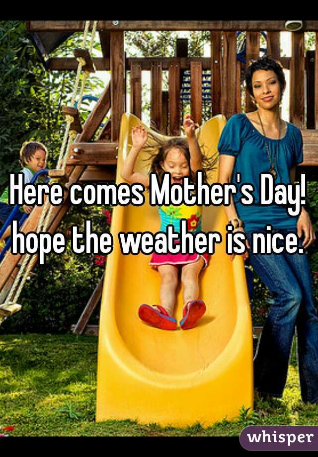 Here comes Mother's Day!  hope the weather is nice.