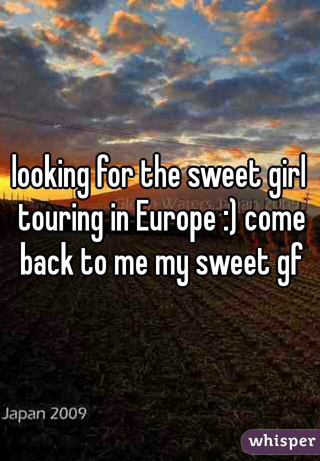 looking for the sweet girl touring in Europe :) come back to me my sweet gf