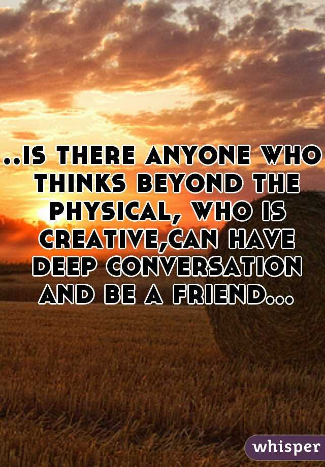 ..is there anyone who thinks beyond the physical, who is creative,can have deep conversation and be a friend...