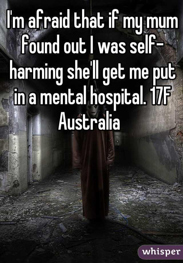 I'm afraid that if my mum found out I was self-harming she'll get me put in a mental hospital. 17F Australia