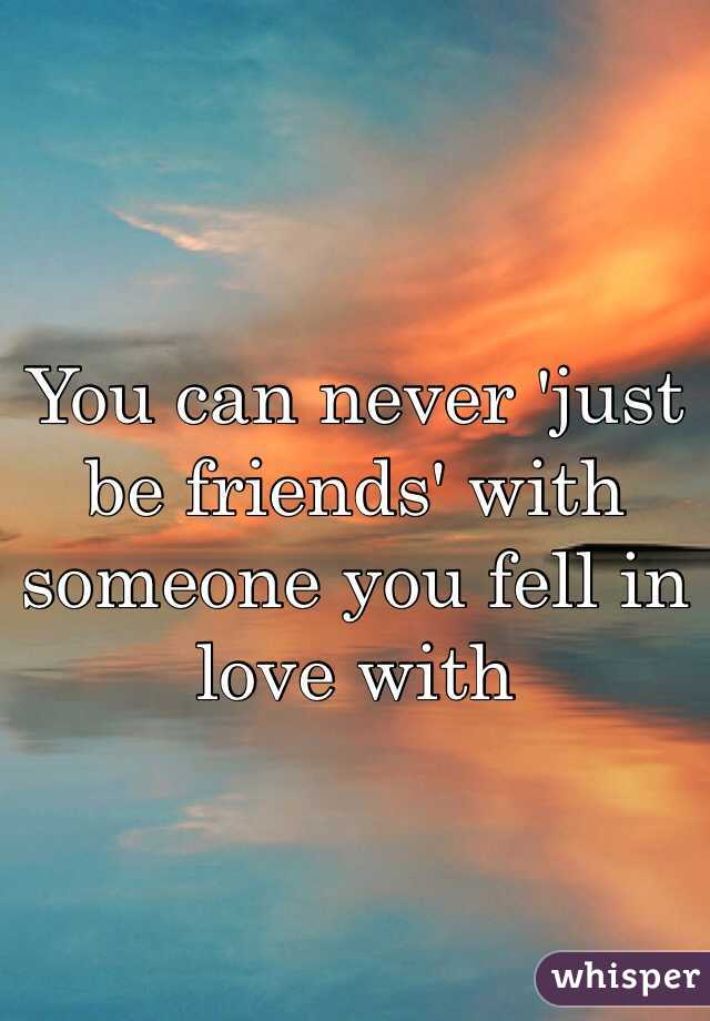 You can never 'just be friends' with someone you fell in love with