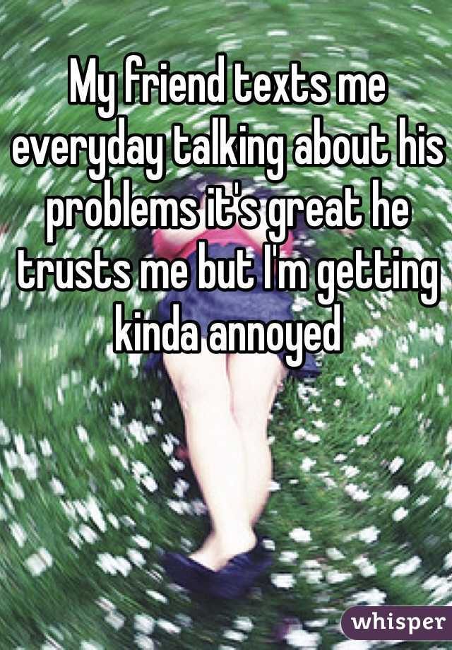My friend texts me everyday talking about his problems it's great he trusts me but I'm getting kinda annoyed