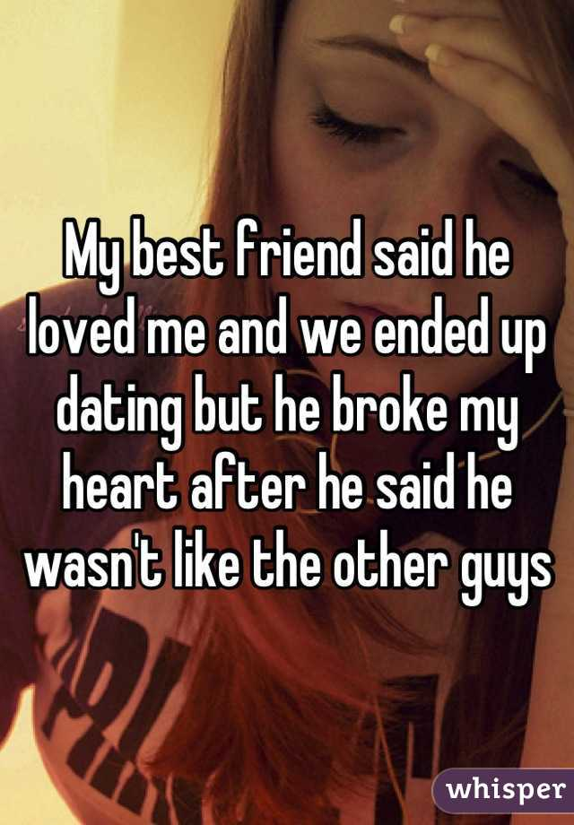 My best friend said he loved me and we ended up dating but he broke my heart after he said he wasn't like the other guys