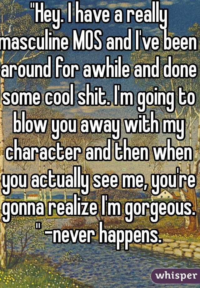 """""""Hey. I have a really masculine MOS and I've been around for awhile and done some cool shit. I'm going to blow you away with my character and then when you actually see me, you're gonna realize I'm gorgeous. """" -never happens."""