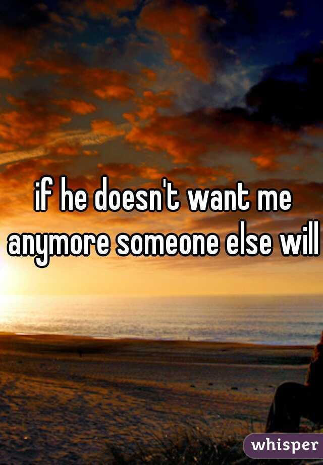 if he doesn't want me anymore someone else will.