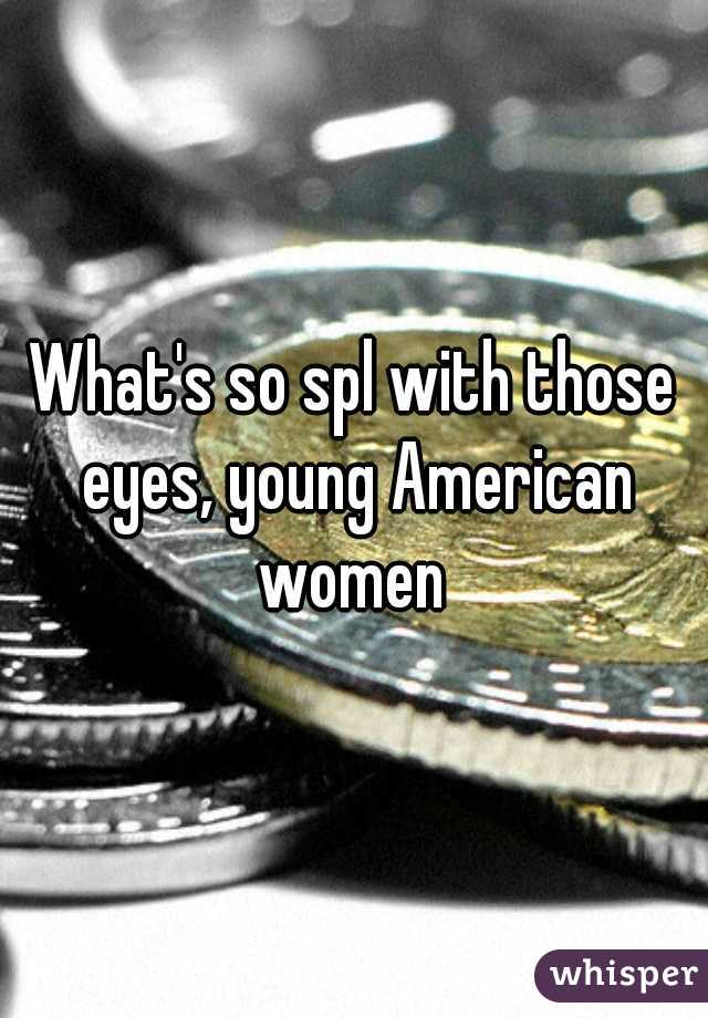 What's so spl with those eyes, young American women