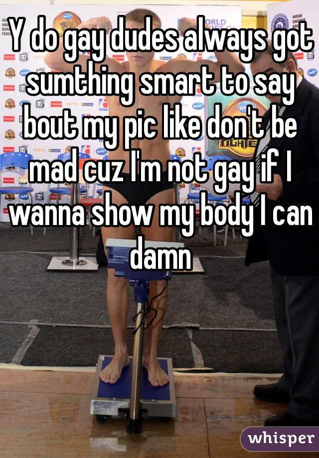 Y do gay dudes always got sumthing smart to say  bout my pic like don't be mad cuz I'm not gay if I wanna show my body I can damn