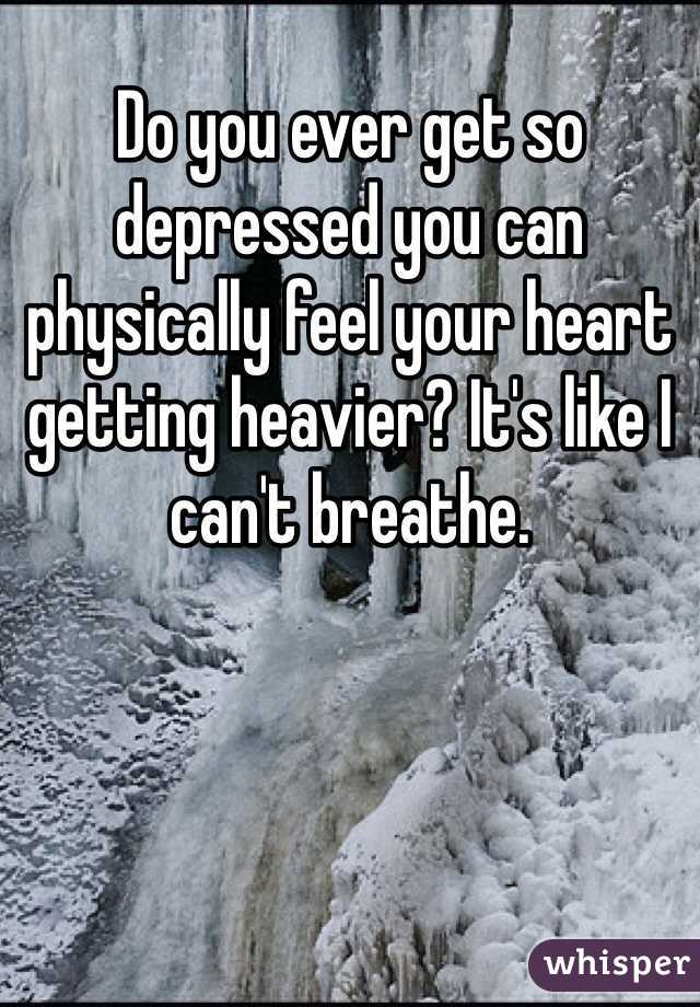 Do you ever get so depressed you can physically feel your heart getting heavier? It's like I can't breathe.