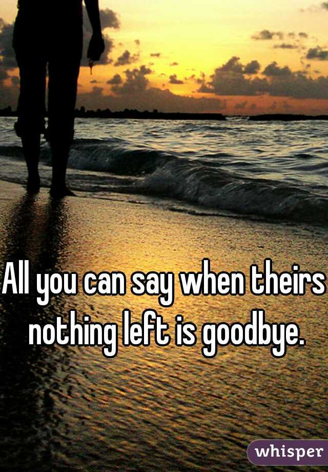 All you can say when theirs nothing left is goodbye.