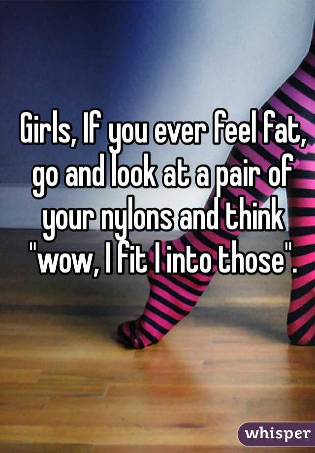 """Girls, If you ever feel fat, go and look at a pair of your nylons and think """"wow, I fit I into those""""."""