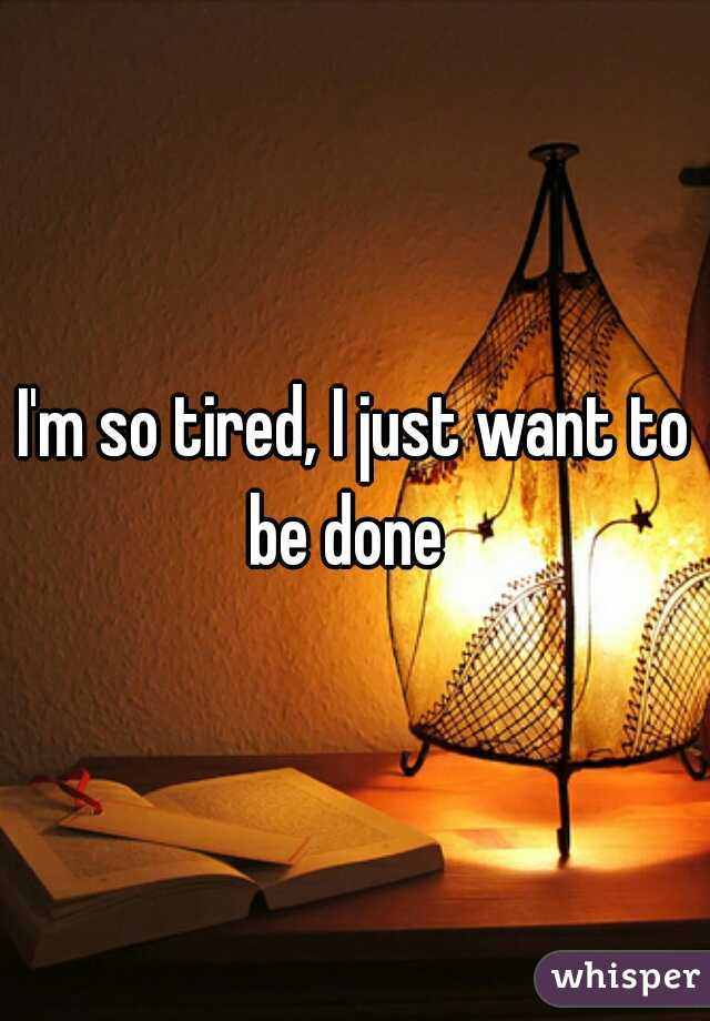 I'm so tired, I just want to be done