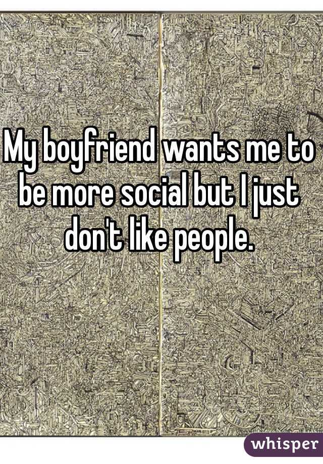 My boyfriend wants me to be more social but I just don't like people.