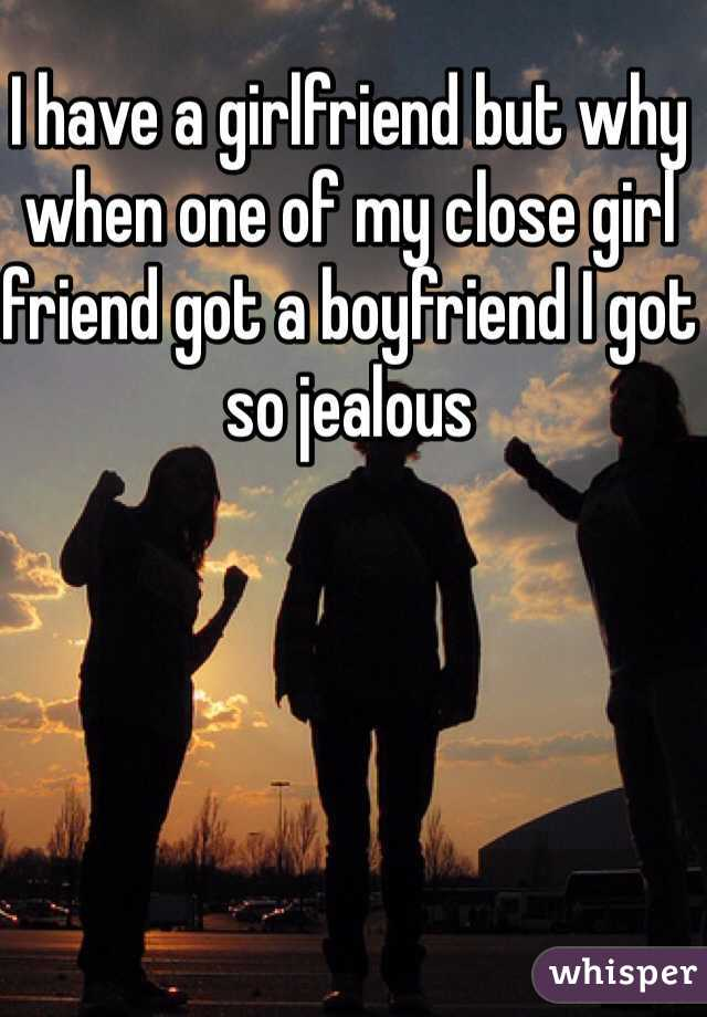 I have a girlfriend but why when one of my close girl friend got a boyfriend I got so jealous