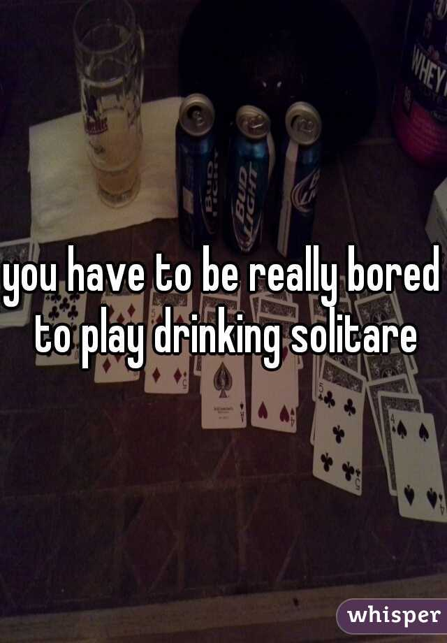 you have to be really bored to play drinking solitare