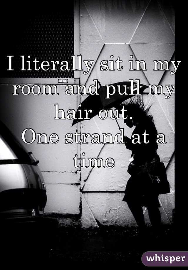 I literally sit in my room and pull my hair out.  One strand at a time