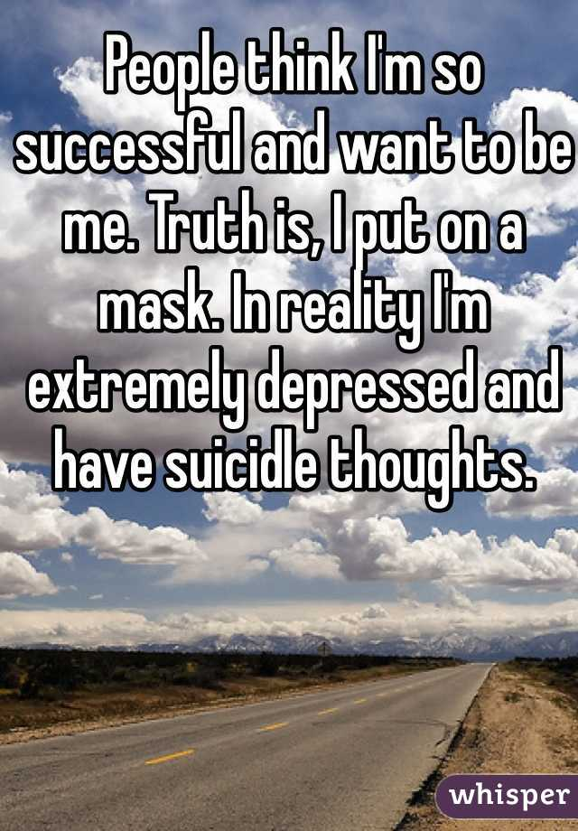 People think I'm so successful and want to be me. Truth is, I put on a mask. In reality I'm extremely depressed and have suicidle thoughts.