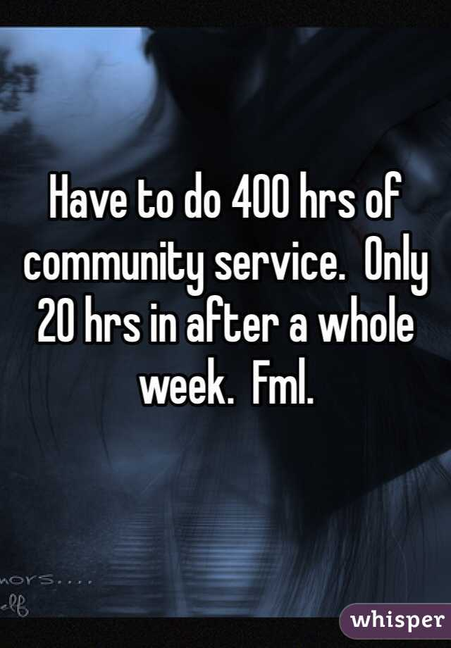 Have to do 400 hrs of community service.  Only 20 hrs in after a whole week.  Fml.